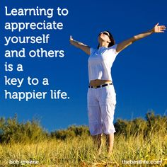 Learning to appreciate yourself and others is a key to a happier life.