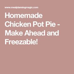 Homemade Chicken Pot Pie - Make Ahead and Freezable!