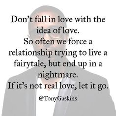 Don't fall in love with the idea of love. So often we force a relationship trying to live a fairytale, but end up in a nightmare. If it's not real love, let it go. -Tony Gaskins