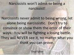 Narcissists won't admit to being a narcissist! Narcissists never admit to being wrong, let alone being narcissistic. Don't try to convince or show them the error of their ways. You will be fighting a losing battle. They will never see it no matter what you think you can prove.