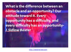 What is the difference between an obstacle and an opportunity? Our attitude toward it. Every opportunity has a difficulty, and every difficulty has an opportunity-J.Sidlow Baxter
