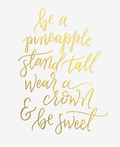 Be a pineapple; stand tall, wear a crown, and be sweet.