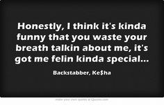 "Backstabber by Ke$ha. Lyrics: ""Honestly, I think it's kinda funny that you waste your breath talkin about me. Its got me felin kinda special.""♫ #Music #Songs #Quotes"