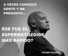 """Viendo lo que pasa con algunos seres humanos, a veces pienso que hicieron trampa en la carrera por llegar al óvulo..., y si así comenzaron, entonces creo entender su """"naturaleza""""... ..me atreví a parafrasear a Eduardo Galeano; con el gran respeto y admiración que le tengo y salvando toda distancia necesaria..."""