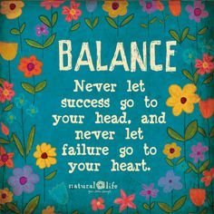Never let success go to you head, and never let failure go to your heart.