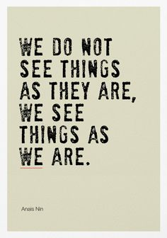 We do not see things as they are. We see them as we are - Anais Nin #Quotation #Anais_Nin #pinspiration