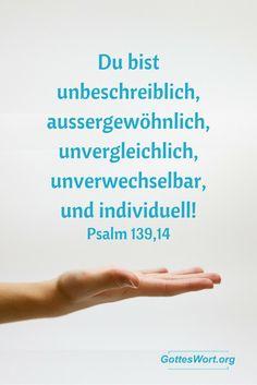 Ich danke dir dafür, dass ich so wunderbar erschaffen bin, es erfüllt mich mit Ehrfurcht. Ja, das habe ich erkannt: Deine Werke sind wunderbar! Psalm 139,14  Lese: http://www.gottes-wort.com/einmalig.html