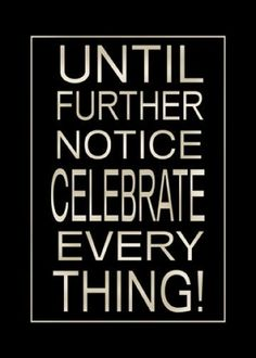Until Further Notice Celebrate Every Thing!