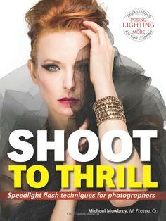 Shoot to Thrill: Speedlight Flash Techniques for Photographers: Michael Mowbray: 9781608956913: Amazon.com: Books