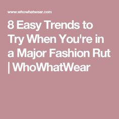 8 Easy Trends to Try When You're in a Major Fashion Rut | WhoWhatWear