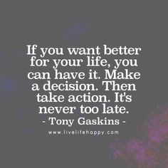 If you want better for your life, you can have it. Make a decision. Then take action. It's never too late. - Tony Gaskins, livelifehappy.com