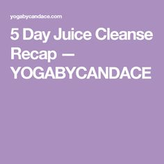 5 Day Juice Cleanse Recap — YOGABYCANDACE