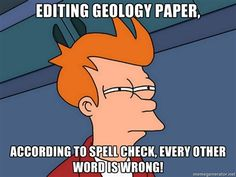 geology memes | Futurama Fry - Editing geology paper, According to Spell Check, Every ...