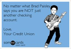 Free and Funny Thinking Of You Ecard: No matter what Brad Paisley says you are NOT just another checking account. Love, Your Credit Union Create and send your own custom Thinking Of You ecard. Laugh Till You Cry, Work Humor, Work Funnies, Bank Teller, Checking Account, Brad Paisley, Finance Tips, Helping People, Country Music