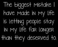the biggest mistake i have made in my life is letting people stay...