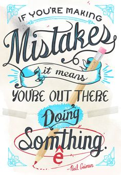 Neil Gaiman quote, designed by #ModCloth! CUTE   MY THOUGHTS:  I like this quote but I always think it's missing something.   If you are making mistakes it means you're out there doing something.  Each mistakes is a lesson in what not to do next time and they are proof you are trying.