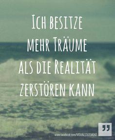 """""""Ich besitze mehr Träume als die Realität zerstören kann."""" #Spruch #Träume von: facebook.com/visualstatement                                                                                                                                                                                 Mehr"""