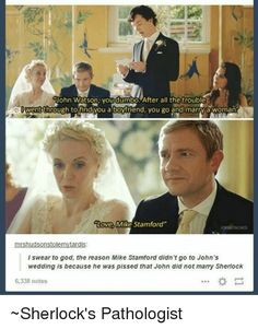 Memes, Sherlock, and Wedding: Uohn Watson you dumbo After all the trouble went through tofind you a boyfriend, you go and marry a woman Love, Mike Stamford'' OHNSTACHED mrshudsonstolemytardis l swear to god, the reason Mike Stamford didn't go to John's wedding is because he was pissed that John did not marry Sherlock 6,338 notes ~Sherlock's Pathologist