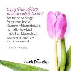 """""""Even the softest and sweetest heart was made by design for extreme battle. Make no mistake about it, no matter how kind, meek, humble and soft your giving heart is — you are a warrior! Great Quotes, Inspirational Quotes, Motivational, Bryant Mcgill, Pastors Wife, Soft Heart, Simple Reminders, Positive Words, Positive Quotes"""