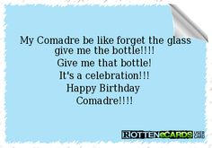 Rottenecards - My Comadre be like forget the glass give me the bottle!!!! Give me that bottle! It's a celebration!!! Happy Birthday  Comadre!!!!