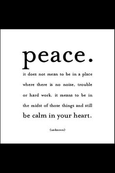 Peace. It does not mean to be in a place where there is no noise, trouble or hard work. It means to be in the midst of those things and still be calm in your heart. (Unknown) #quote #peace