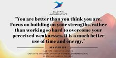 """You are better than you think you are. Focus on building on your strengths, rather than working so hard to overcome your perceived weaknesses. It is a much better use of time and energy."" - Susan Duffy, Executive Director for Women's Entrepreneurial Leadership; Babson College #Quotes #LeadershipAdvice #EllevateYourself #Confidence"