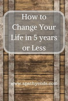 How to Change Your Life in 5 years or Less via @Apathy Ends   Personal Finance