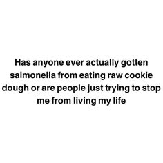 Has anyone ever actually gotten salmonella from eating raw cookie dough or are people just trying to stop me from living my life?