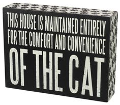 """""""This House is Maintained Entirely for the Comfort and Convenience of the Cat"""" Box Sign by PBK.Size: 7.5"""" x 5.75""""Black Wood with vintage white letteringCute Paw Prints on the sideAll box signs are 1 3/4"""" deep. Free stand on tabletop or hang for wall display."""