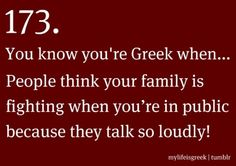 You know you're Greek when... People think your family is fighting when you're in public because they talk so loudly!