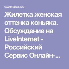 Жилетка женская оттенка коньяка. Обсуждение на LiveInternet - Российский Сервис Онлайн-Дневников