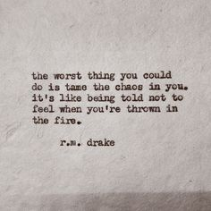 the worst thing you could do is tame the chaos in you. it's like being told not to feel when you're thrown in the fire. - r.m. drake