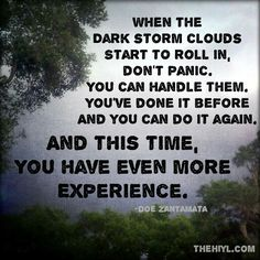 When dark storm clouds roll in..  You've done it before & you can do it again.  And this time you have even more experience.