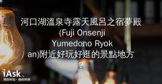 河口湖溫泉寺露天風呂之宿夢殿 (Fuji Onsenji Yumedono Ryokan)附近好玩好逛的景點地方? by iAsk.tw