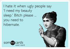 ~ I hate it when ugly people say 'I need my beauty sleep.' Bitch please ... you need to hibernate.