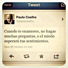 Cuando te enamores , no hagas muchas  preguntas , o el miedo superara tus sentimientos . . . - Paulo Coelho -