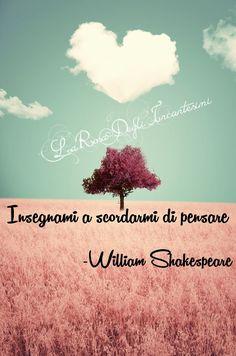 """""""Insegnami a scordarmi di pensare"""" ~William Shakespeare~"""