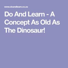 Do And Learn - A Concept As Old As The Dinosaur!