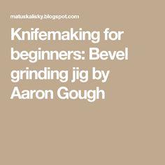 Knifemaking for beginners: Bevel grinding jig by Aaron Gough