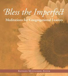 Bless the Imperfect: Meditations for Congregational Leaders, Kathleen Montgomery. From some of the most prominent voices in UU today come these 50 poems, prayers, and prose reflections to support and celebrate congregational leaders. These meditations alternately are serious and funny, tender and frank portray an avenue for spiritual growth rather than an administrative chore. They inspire and affirm the work of all kinds of leaders professional and volunteer, lay and ordained.