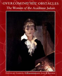 Overcoming All Obstacles: The Women of the Academie Julian by Jane R. Becker