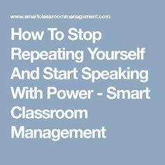 How To Stop Repeating Yourself And Start Speaking With Power - Smart Classroom Management