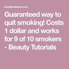 Guaranteed way to quit smoking! Costs 1 dollar and works for 9 of 10 smokers - Beauty Tutorials