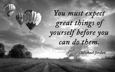 You must expect great things of yourself before you can do them. ~Michael Jordan #Quotes Have a great day!