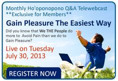 Live on Tuesday, July 30th, 2013 5pm Los Angeles Time - 8pm New York Time - The topic of this month: Gain Pleasure The Easiest Way - Did you know that We THE People do more to Avoid Pain  than we do to Gain Pleasure? - READ MORE - http://mabelkatz.com/hooponopono-telewebcasts-monthly-q-and-a.htm