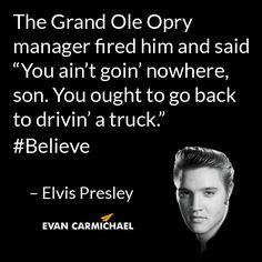 """The Grand Ole Opry manager fired him and said """"You ain't goin' nowhere, son. You ought to go back to drivin' a truck."""" – Elvis Presley #Believe - http://www.evancarmichael.com/blog/2014/04/23/grand-ole-opry-manager-fired-said-aint-goin-nowhere-son-go-back-drivin-truck-elvis-presley-believe/"""