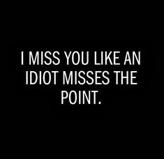 I Miss You Like An Idiot Misses A Point Hilarious But Cute