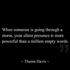 When someone is going through a storm, your silent presence is more powerful than a million empty words. -Thelma Davis