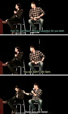 """You are Sam? I'm Sam."" ""Dude, you're Jared."" - Supernatural convention."