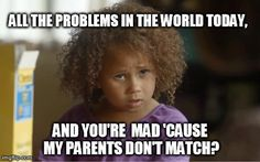 All the problems in the world today,  And You're Mad 'Cause My Parents Don't Match?